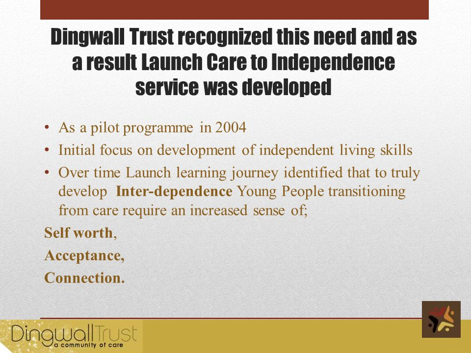 Dingwall Trust recognized this need and as a result Launch Care to Independence service was developed As a pilot programme in 2004 Initial focus on development of independent living skills Over time Launch learning journey identified that to truly develop Inter-dependence Young People transitioning from care require an increased sense of; Self worth, Acceptance, Connection.