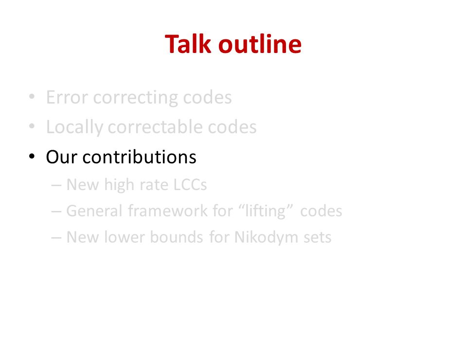 Talk outline Error correcting codes Locally correctable codes Our contributions – New high rate LCCs – General framework for lifting codes – New lower bounds for Nikodym sets