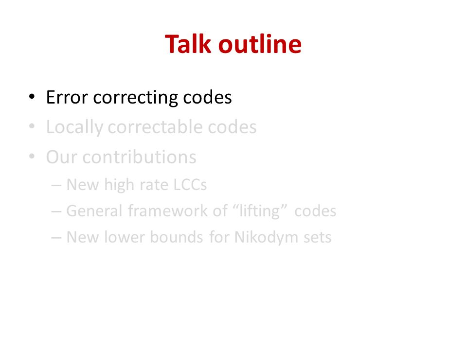 Talk outline Error correcting codes Locally correctable codes Our contributions – New high rate LCCs – General framework of lifting codes – New lower bounds for Nikodym sets