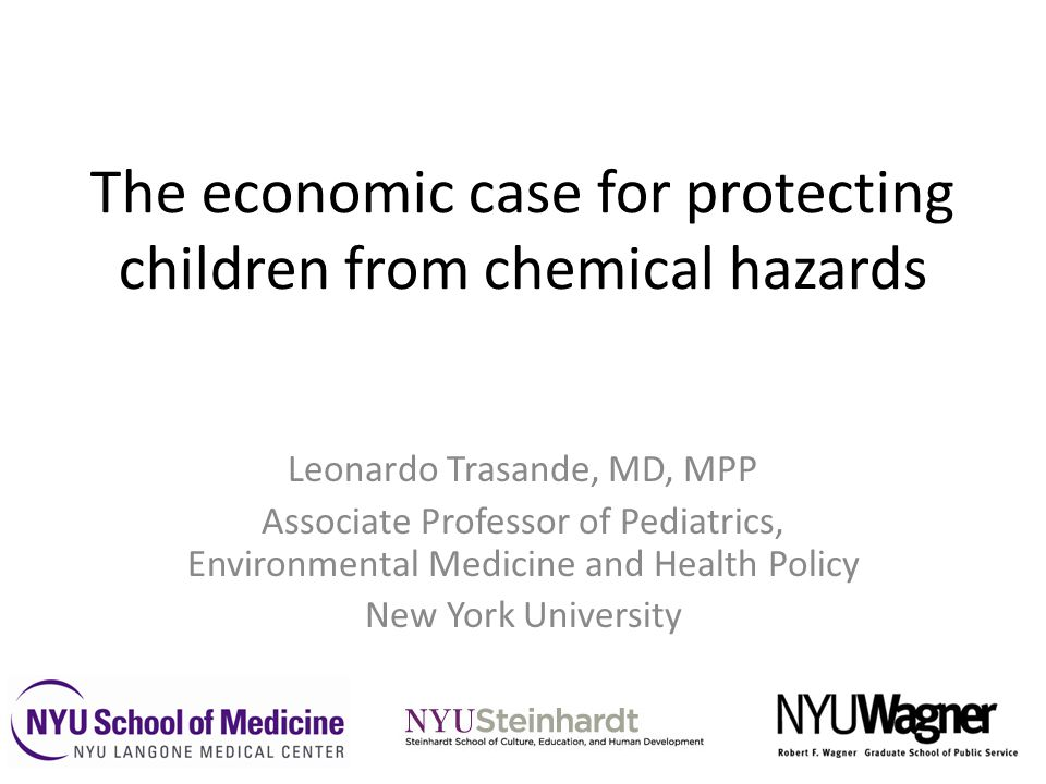 The economic case for protecting children from chemical hazards Leonardo Trasande, MD, MPP Associate Professor of Pediatrics, Environmental Medicine a