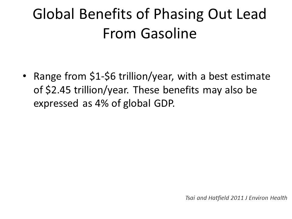 Global Benefits of Phasing Out Lead From Gasoline Range from $1-$6 trillion/year, with a best estimate of $2.45 trillion/year.