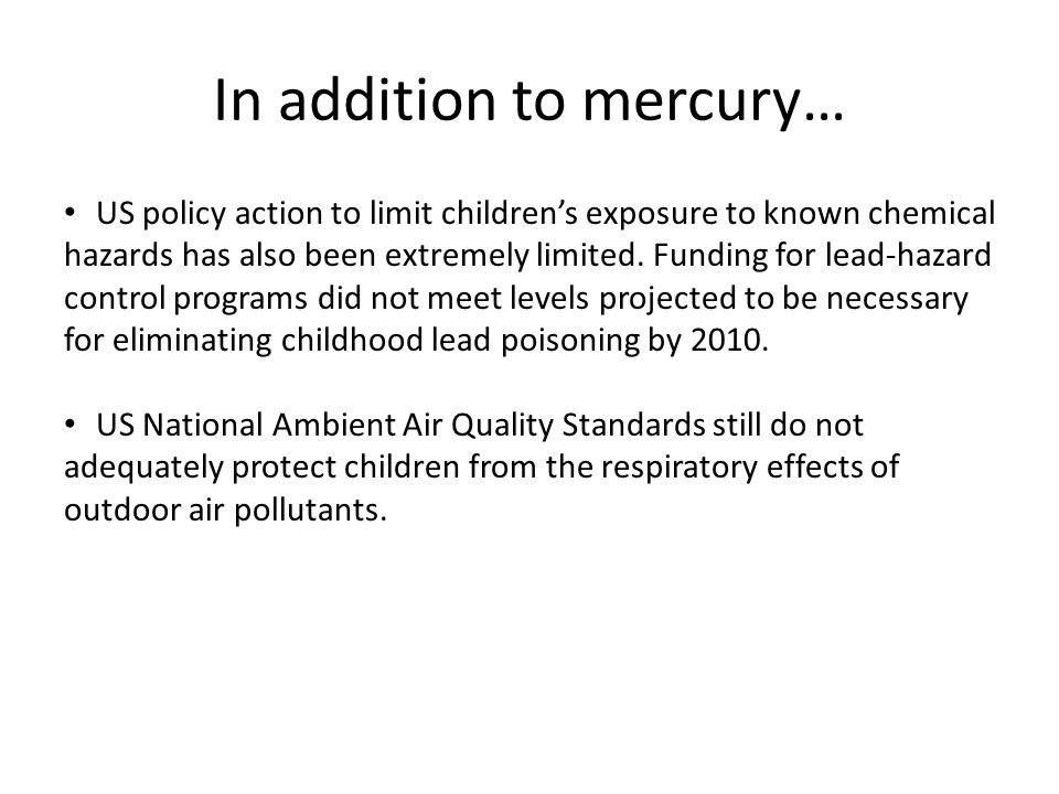 In addition to mercury… US policy action to limit childrens exposure to known chemical hazards has also been extremely limited. Funding for lead-hazar