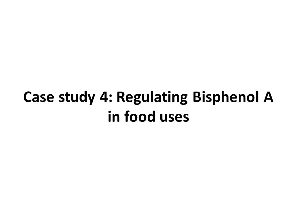 Case study 4: Regulating Bisphenol A in food uses