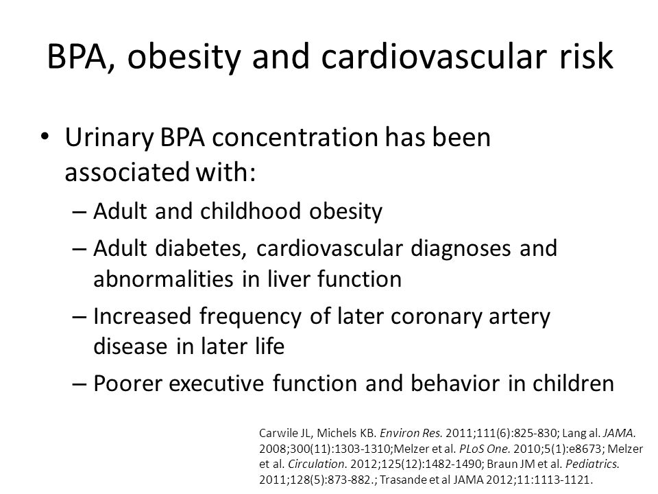 Urinary BPA concentration has been associated with: – Adult and childhood obesity – Adult diabetes, cardiovascular diagnoses and abnormalities in liver function – Increased frequency of later coronary artery disease in later life – Poorer executive function and behavior in children Carwile JL, Michels KB.