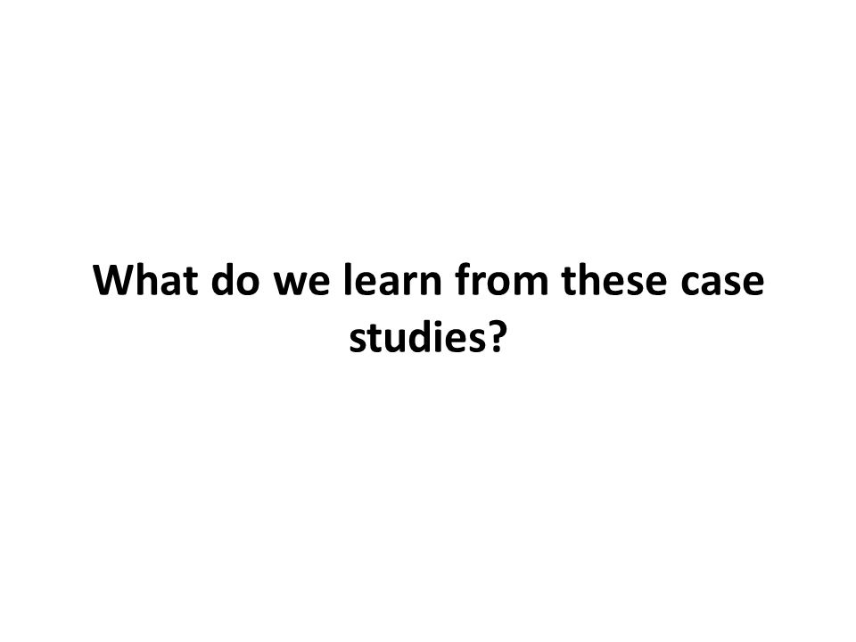 What do we learn from these case studies?