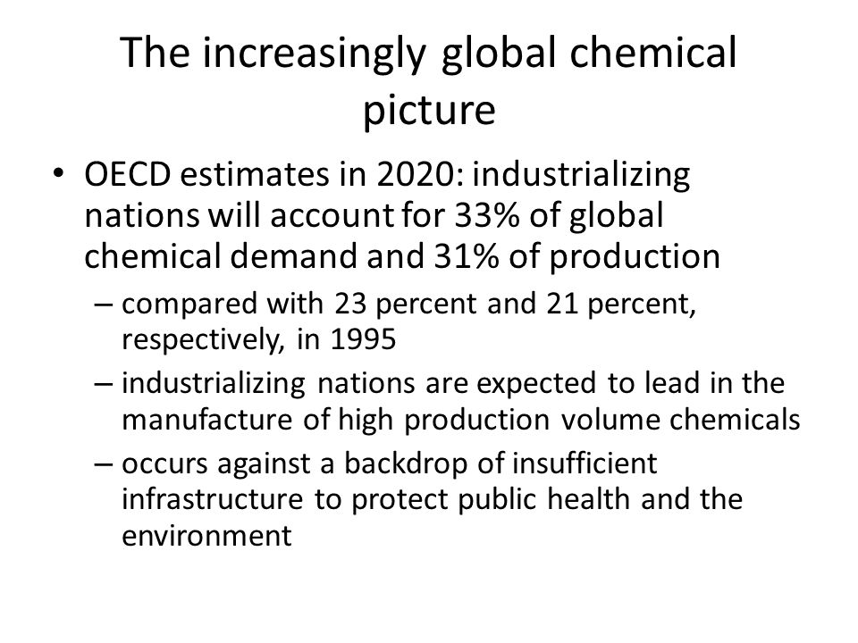 The increasingly global chemical picture OECD estimates in 2020: industrializing nations will account for 33% of global chemical demand and 31% of production – compared with 23 percent and 21 percent, respectively, in 1995 – industrializing nations are expected to lead in the manufacture of high production volume chemicals – occurs against a backdrop of insufficient infrastructure to protect public health and the environment