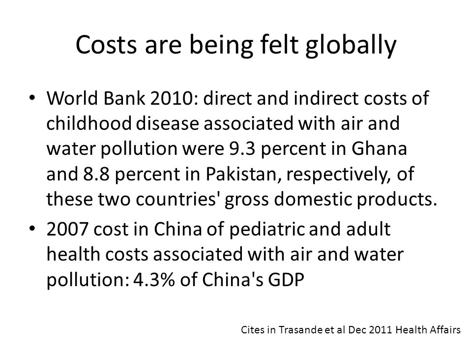 Costs are being felt globally World Bank 2010: direct and indirect costs of childhood disease associated with air and water pollution were 9.3 percent
