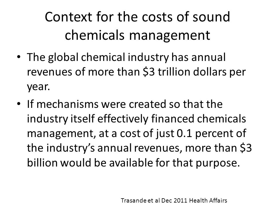 Context for the costs of sound chemicals management The global chemical industry has annual revenues of more than $3 trillion dollars per year. If mec