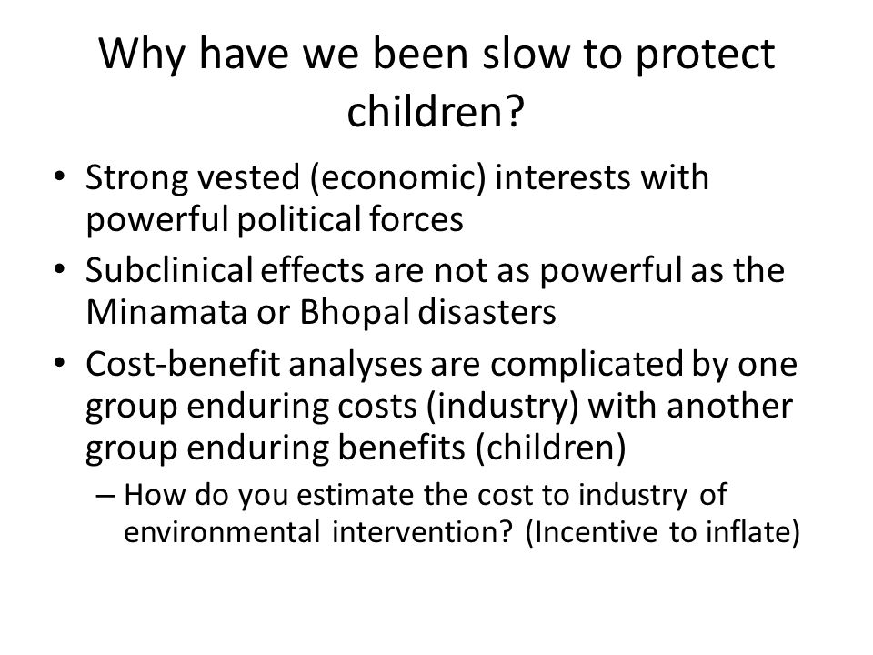 Why have we been slow to protect children? Strong vested (economic) interests with powerful political forces Subclinical effects are not as powerful a