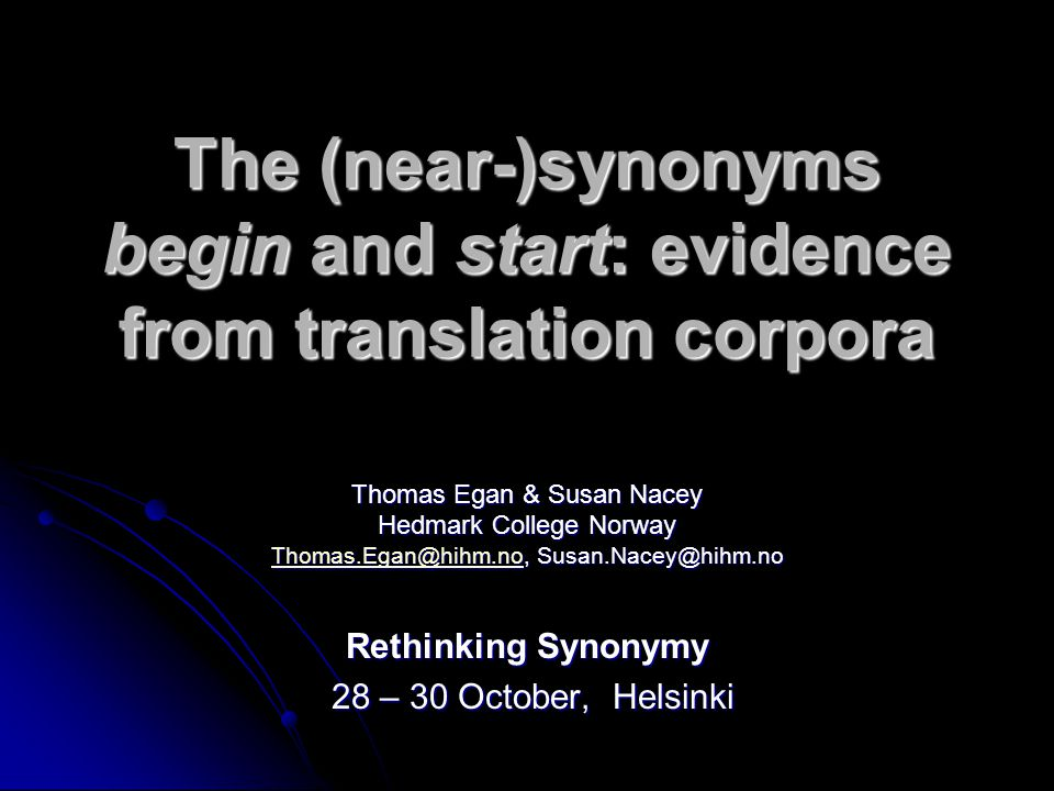 The (near-)synonyms begin and start: evidence from translation corpora Thomas Egan & Susan Nacey Hedmark College Norway Thomas.Egan@hihm.noThomas.Egan