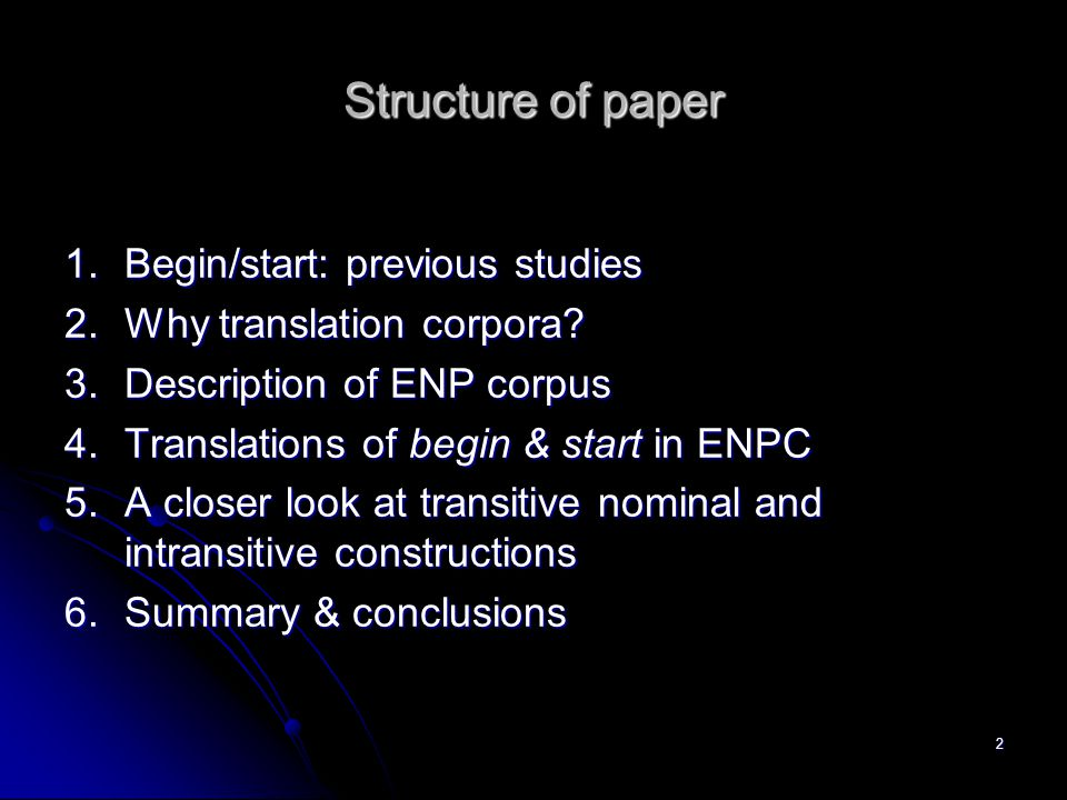 Structure of paper 1.Begin/start: previous studies 2.Why translation corpora? 3.Description of ENP corpus 4.Translations of begin & start in ENPC 5.A
