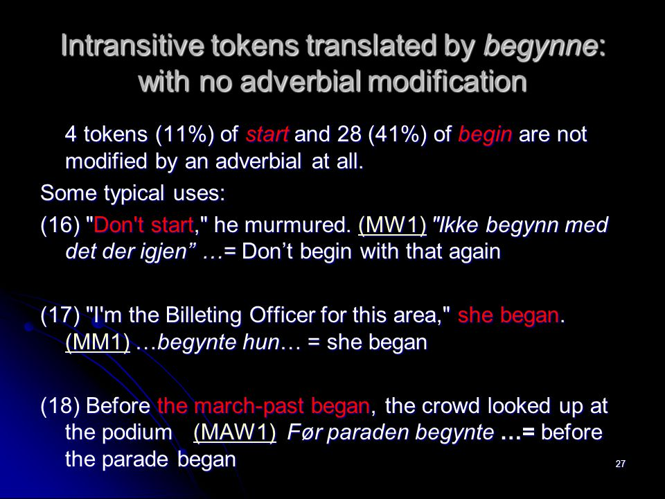 Intransitive tokens translated by begynne: with no adverbial modification 4 tokens (11%) of start and 28 (41%) of begin are not modified by an adverbi