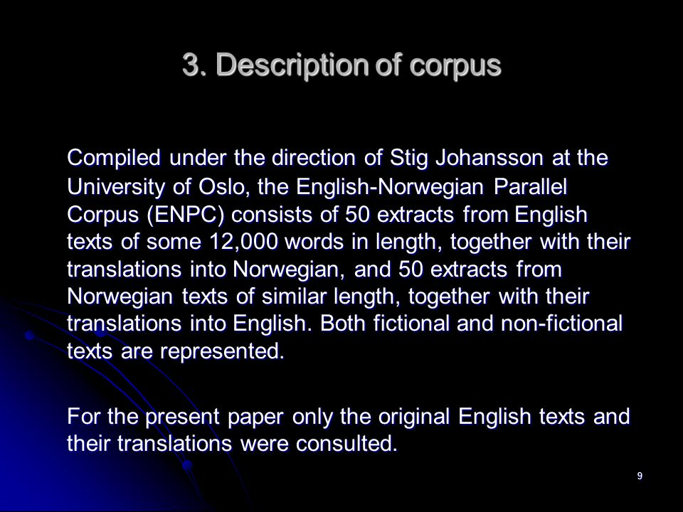 3. Description of corpus Compiled under the direction of Stig Johansson at the University of Oslo, the English-Norwegian Parallel Corpus (ENPC) consis