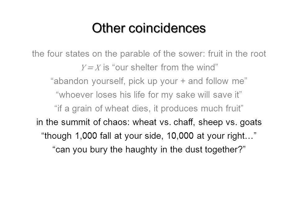 Other coincidences the four states on the parable of the sower: fruit in the root Y = X is our shelter from the wind abandon yourself, pick up your + and follow me whoever loses his life for my sake will save it if a grain of wheat dies, it produces much fruit in the summit of chaos: wheat vs.