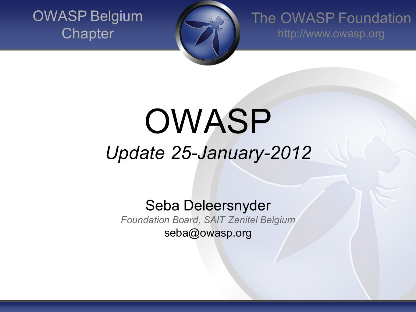 The OWASP Foundation http://www.owasp.org OWASP Belgium Chapter OWASP Update 25-January-2012 Seba Deleersnyder Foundation Board, SAIT Zenitel Belgium seba@owasp.org