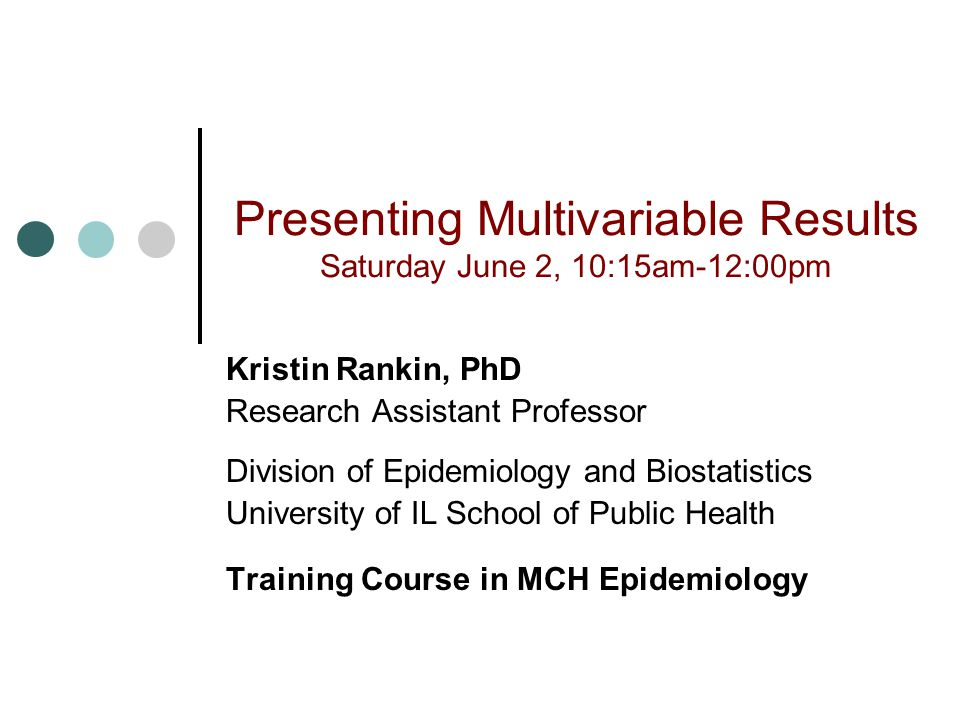 Presenting Multivariable Results Saturday June 2, 10:15am-12:00pm Kristin Rankin, PhD Research Assistant Professor Division of Epidemiology and Biostatistics University of IL School of Public Health Training Course in MCH Epidemiology