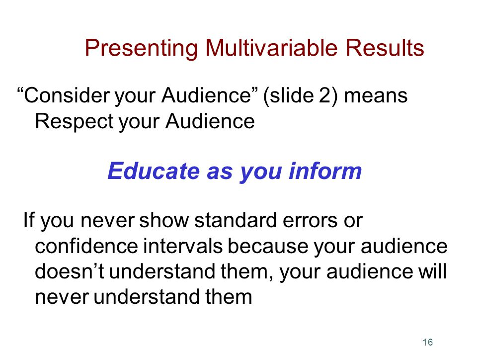 Presenting Multivariable Results Consider your Audience (slide 2) means Respect your Audience Educate as you inform If you never show standard errors or confidence intervals because your audience doesnt understand them, your audience will never understand them 16