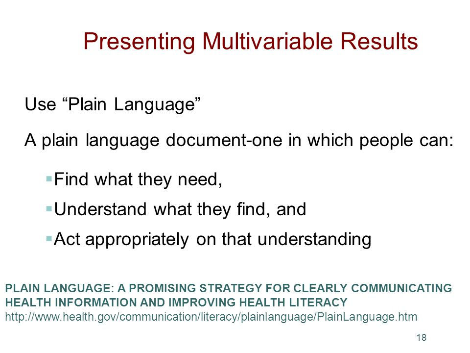 Presenting Multivariable Results Use Plain Language A plain language document-one in which people can: Find what they need, Understand what they find, and Act appropriately on that understanding 18 PLAIN LANGUAGE: A PROMISING STRATEGY FOR CLEARLY COMMUNICATING HEALTH INFORMATION AND IMPROVING HEALTH LITERACY http://www.health.gov/communication/literacy/plainlanguage/PlainLanguage.htm