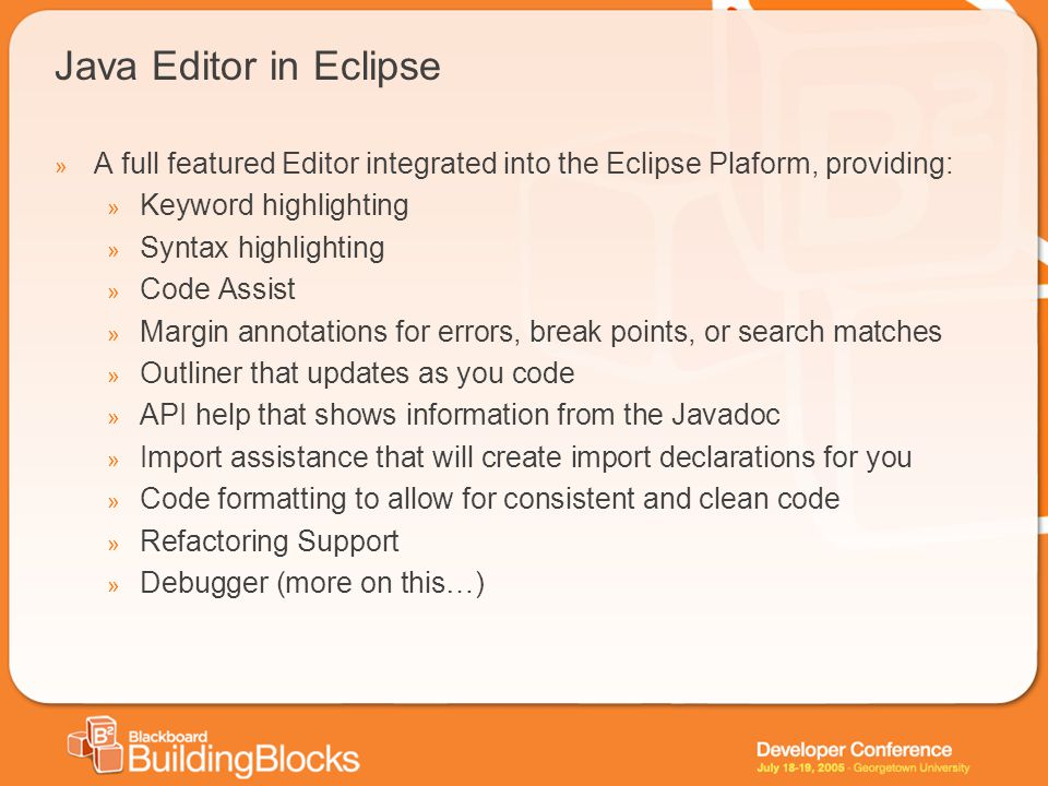 Java Editor in Eclipse » A full featured Editor integrated into the Eclipse Plaform, providing: » Keyword highlighting » Syntax highlighting » Code As