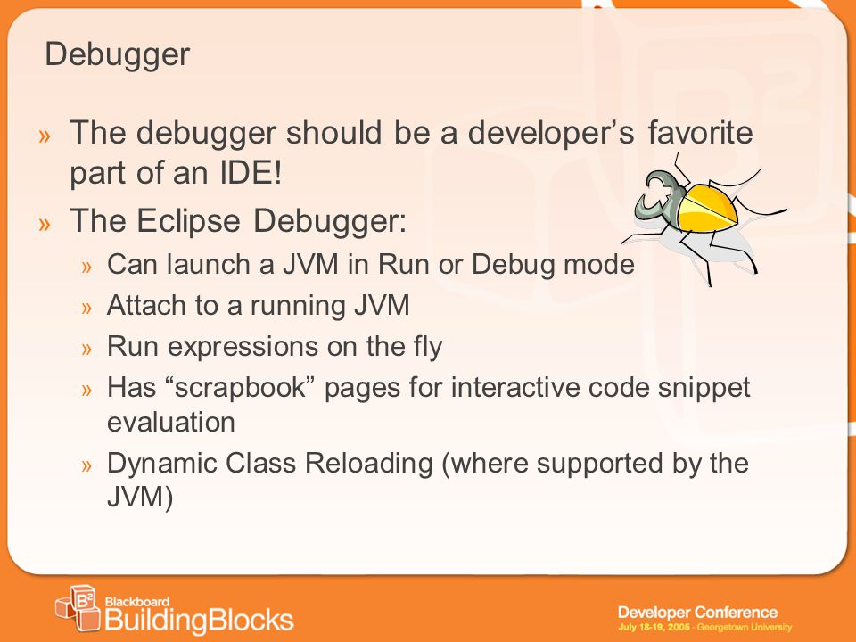 Debugger » The debugger should be a developers favorite part of an IDE! » The Eclipse Debugger: » Can launch a JVM in Run or Debug mode » Attach to a