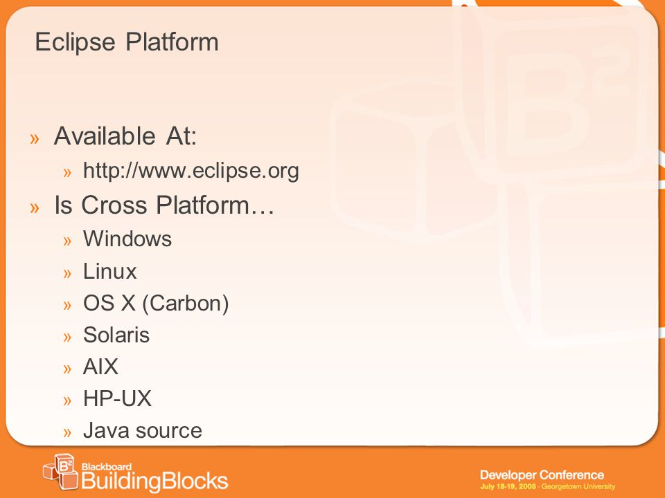 Eclipse Platform » Available At: » http://www.eclipse.org » Is Cross Platform… » Windows » Linux » OS X (Carbon) » Solaris » AIX » HP-UX » Java source
