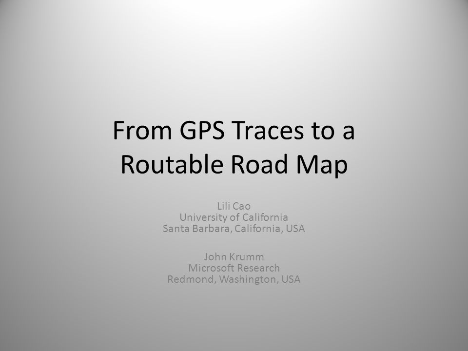 From GPS Traces to a Routable Road Map Lili Cao University of California Santa Barbara, California, USA John Krumm Microsoft Research Redmond, Washing