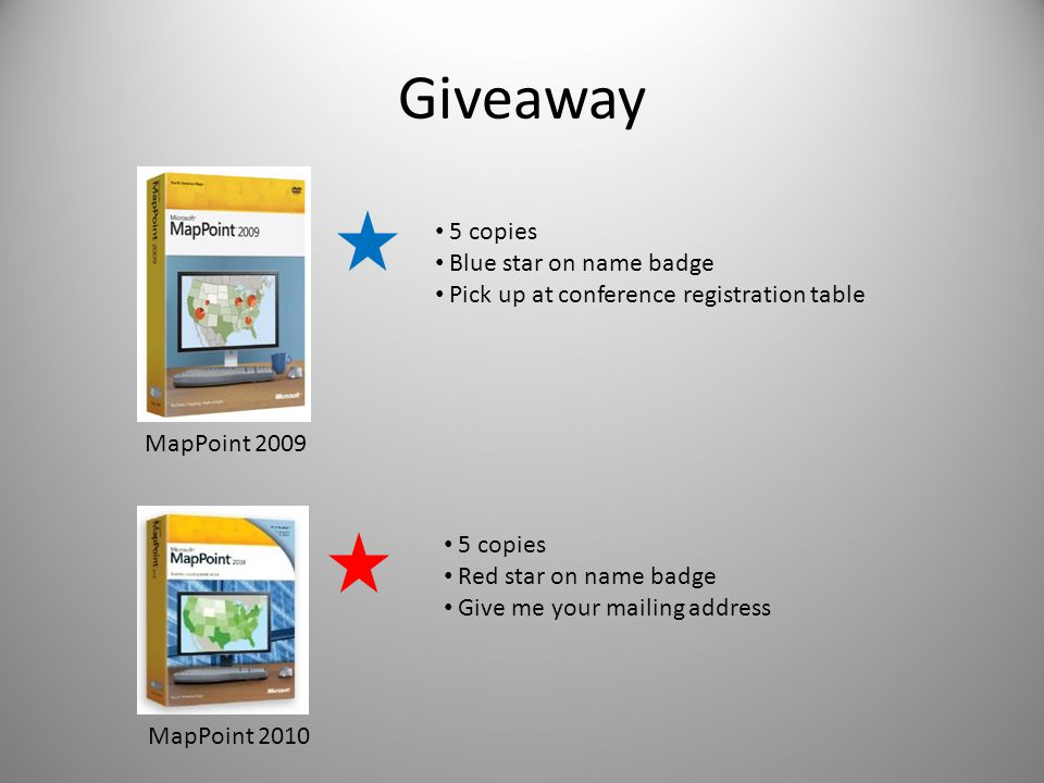 Giveaway 5 copies Blue star on name badge Pick up at conference registration table MapPoint 2009 MapPoint 2010 5 copies Red star on name badge Give me