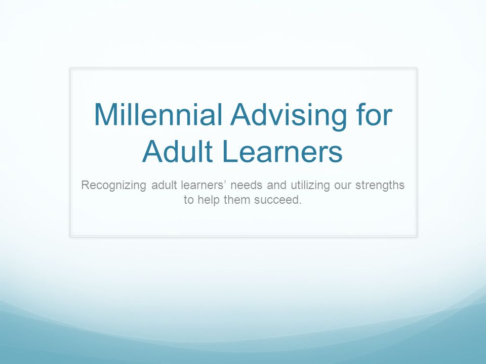 Millennial Advising for Adult Learners Recognizing adult learners needs and utilizing our strengths to help them succeed.