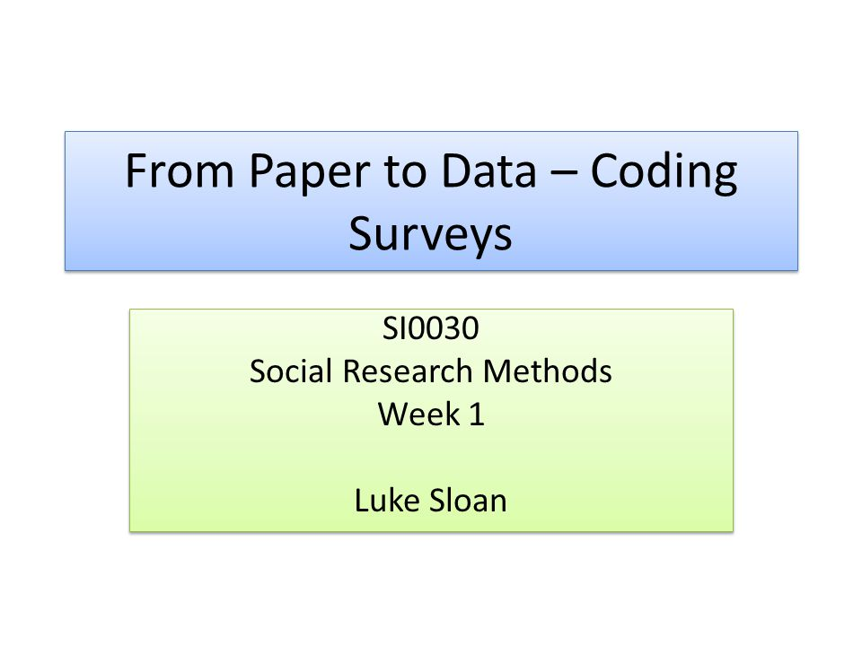 From Paper to Data – Coding Surveys SI0030 Social Research Methods Week 1 Luke Sloan SI0030 Social Research Methods Week 1 Luke Sloan