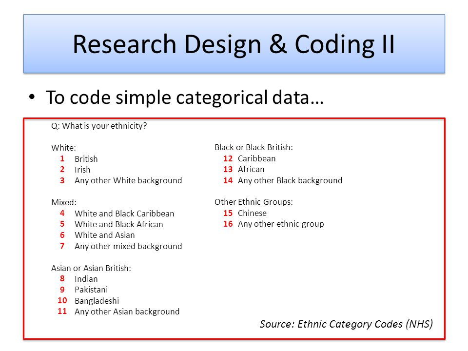 Research Design & Coding II To code simple categorical data… Q: What is your ethnicity.