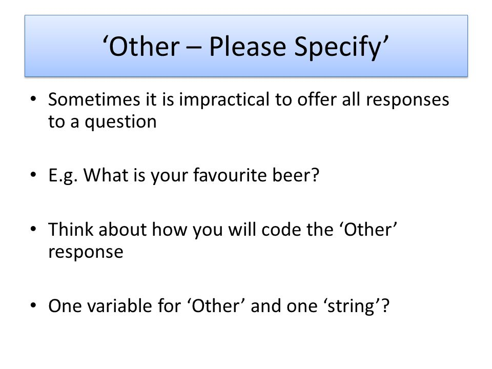 Other – Please Specify Sometimes it is impractical to offer all responses to a question E.g.
