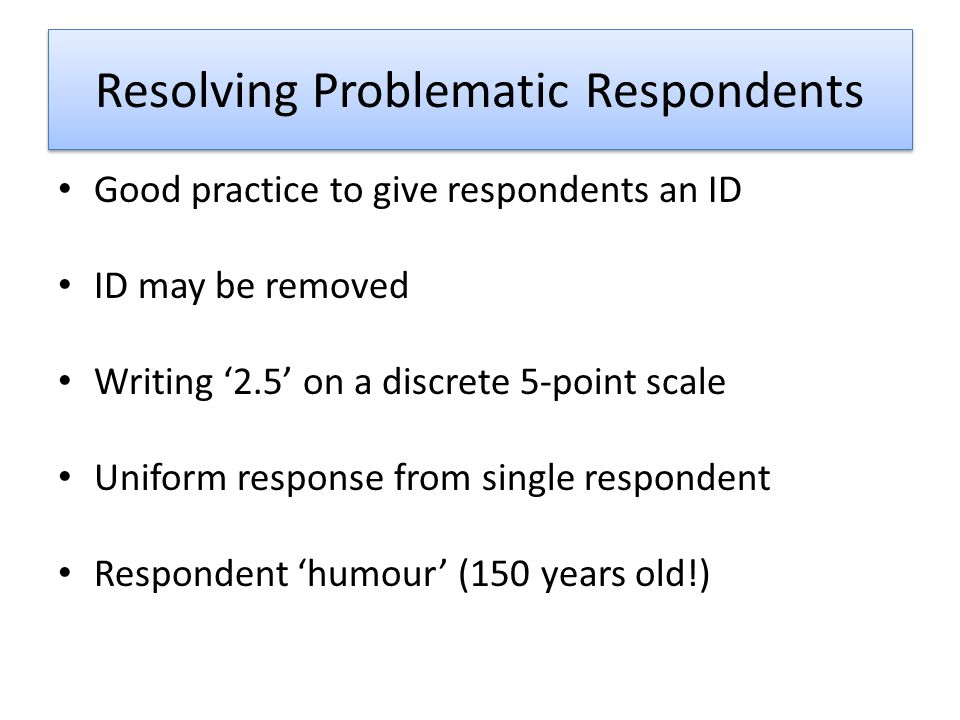 Resolving Problematic Respondents Good practice to give respondents an ID ID may be removed Writing 2.5 on a discrete 5-point scale Uniform response from single respondent Respondent humour (150 years old!)