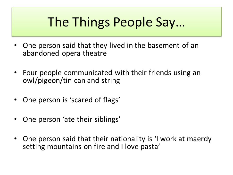 The Things People Say… One person said that they lived in the basement of an abandoned opera theatre Four people communicated with their friends using an owl/pigeon/tin can and string One person is scared of flags One person ate their siblings One person said that their nationality is I work at maerdy setting mountains on fire and I love pasta