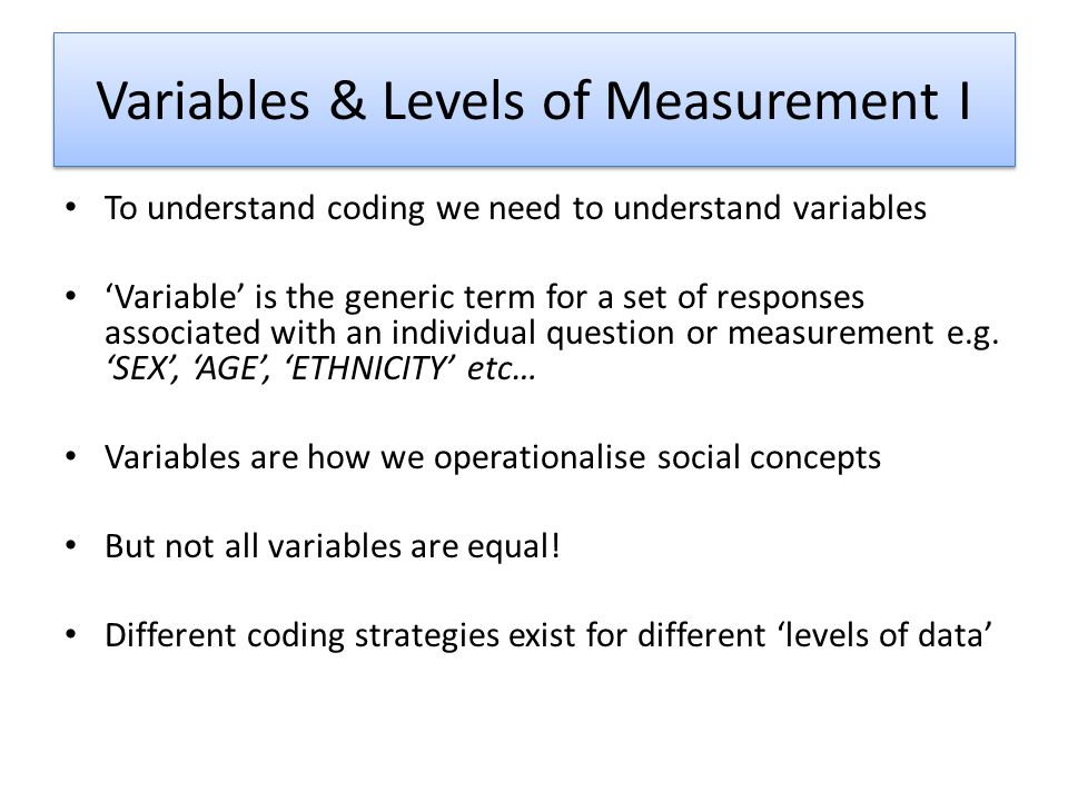 Variables & Levels of Measurement I To understand coding we need to understand variables Variable is the generic term for a set of responses associated with an individual question or measurement e.g.