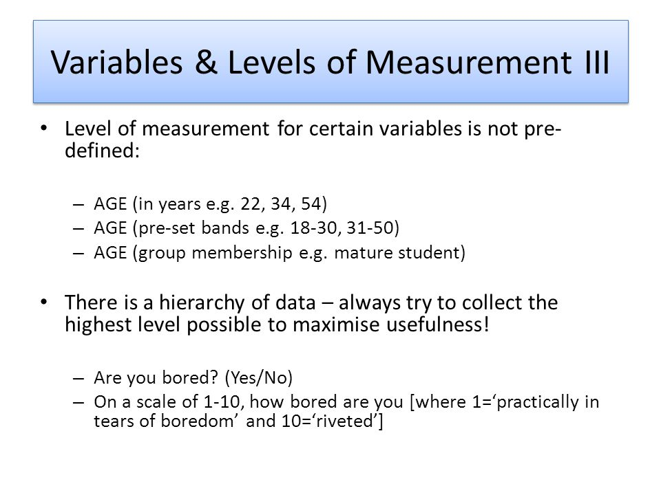 Variables & Levels of Measurement III Level of measurement for certain variables is not pre- defined: – AGE (in years e.g.