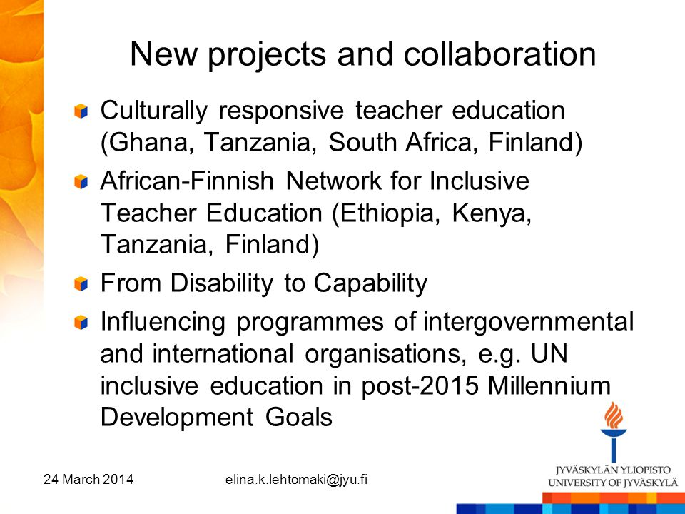 New projects and collaboration Culturally responsive teacher education (Ghana, Tanzania, South Africa, Finland) African-Finnish Network for Inclusive
