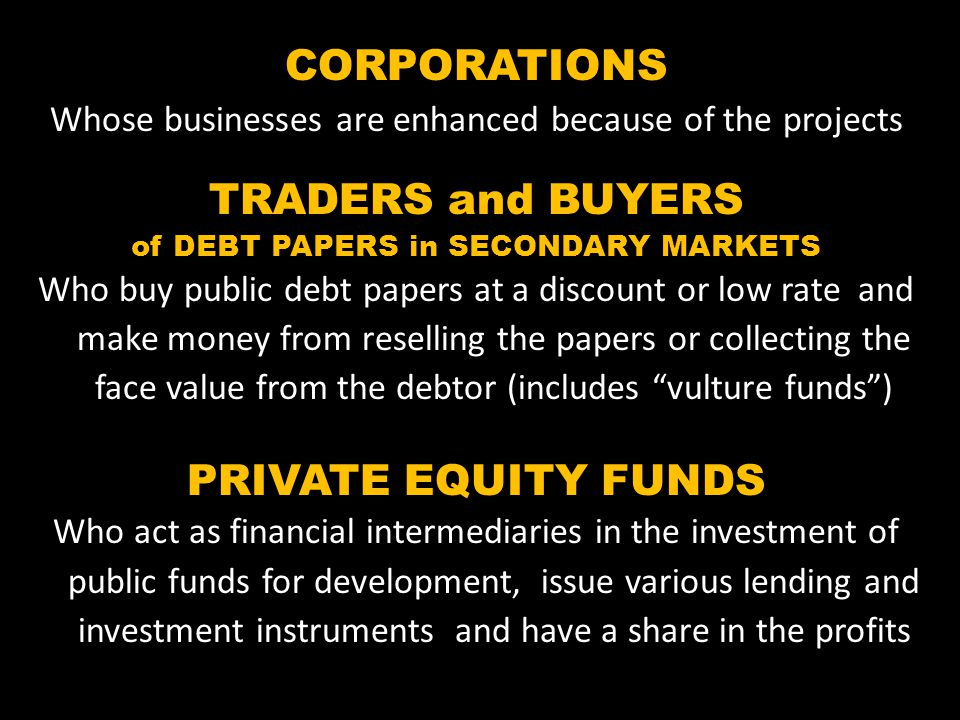 CORPORATIONS Whose businesses are enhanced because of the projects TRADERS and BUYERS of DEBT PAPERS in SECONDARY MARKETS Who buy public debt papers at a discount or low rate and make money from reselling the papers or collecting the face value from the debtor (includes vulture funds) PRIVATE EQUITY FUNDS Who act as financial intermediaries in the investment of public funds for development, issue various lending and investment instruments and have a share in the profits