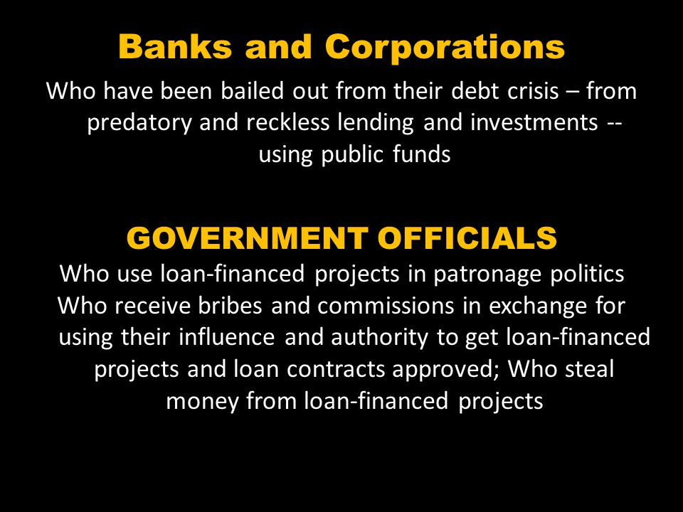 Banks and Corporations Who have been bailed out from their debt crisis – from predatory and reckless lending and investments -- using public funds GOVERNMENT OFFICIALS Who use loan-financed projects in patronage politics Who receive bribes and commissions in exchange for using their influence and authority to get loan-financed projects and loan contracts approved; Who steal money from loan-financed projects