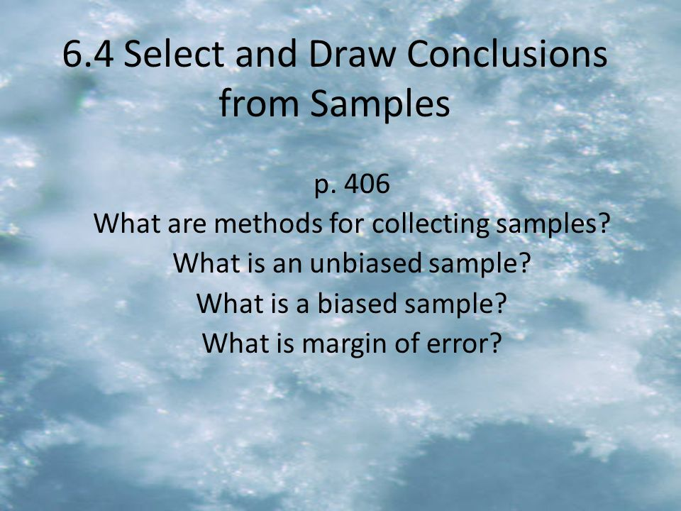 6.4 Select and Draw Conclusions from Samples p. 406 What are methods for collecting samples? What is an unbiased sample? What is a biased sample? What