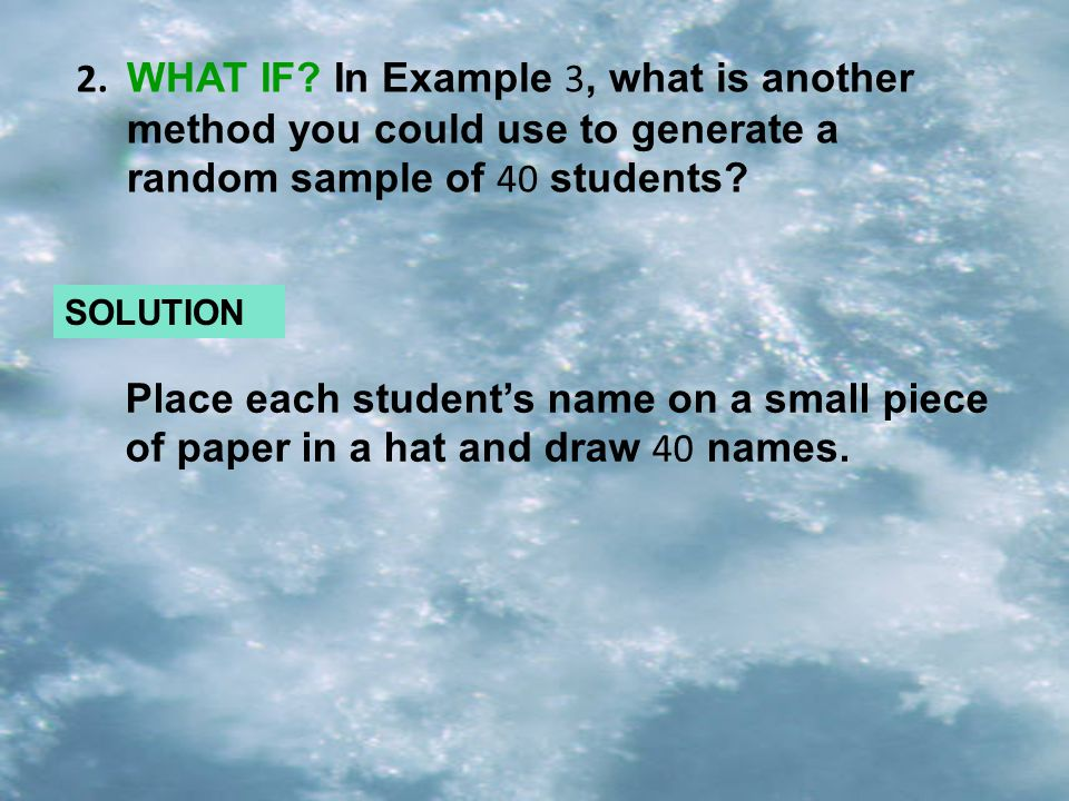 SOLUTION WHAT IF? In Example 3, what is another method you could use to generate a random sample of 40 students? 2. Place each students name on a smal