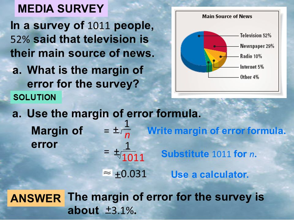MEDIA SURVEY In a survey of 1011 people, 52% said that television is their main source of news. a.What is the margin of error for the survey? SOLUTION