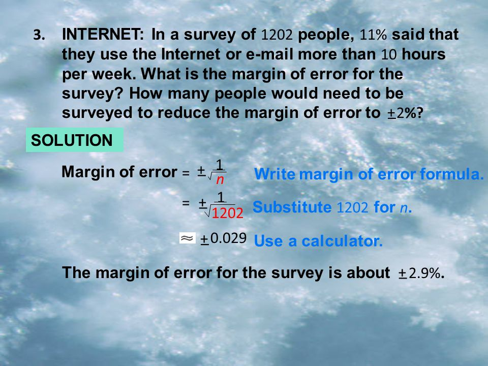 INTERNET: In a survey of 1202 people, 11% said that they use the Internet or e-mail more than 10 hours per week. What is the margin of error for the s
