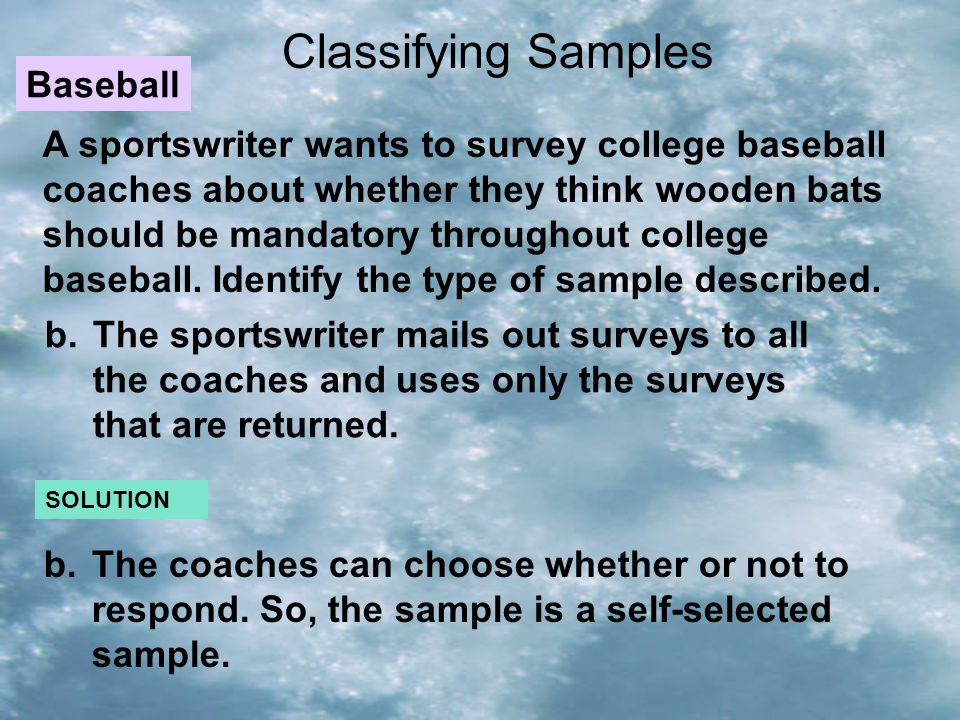 Classifying Samples A sportswriter wants to survey college baseball coaches about whether they think wooden bats should be mandatory throughout colleg