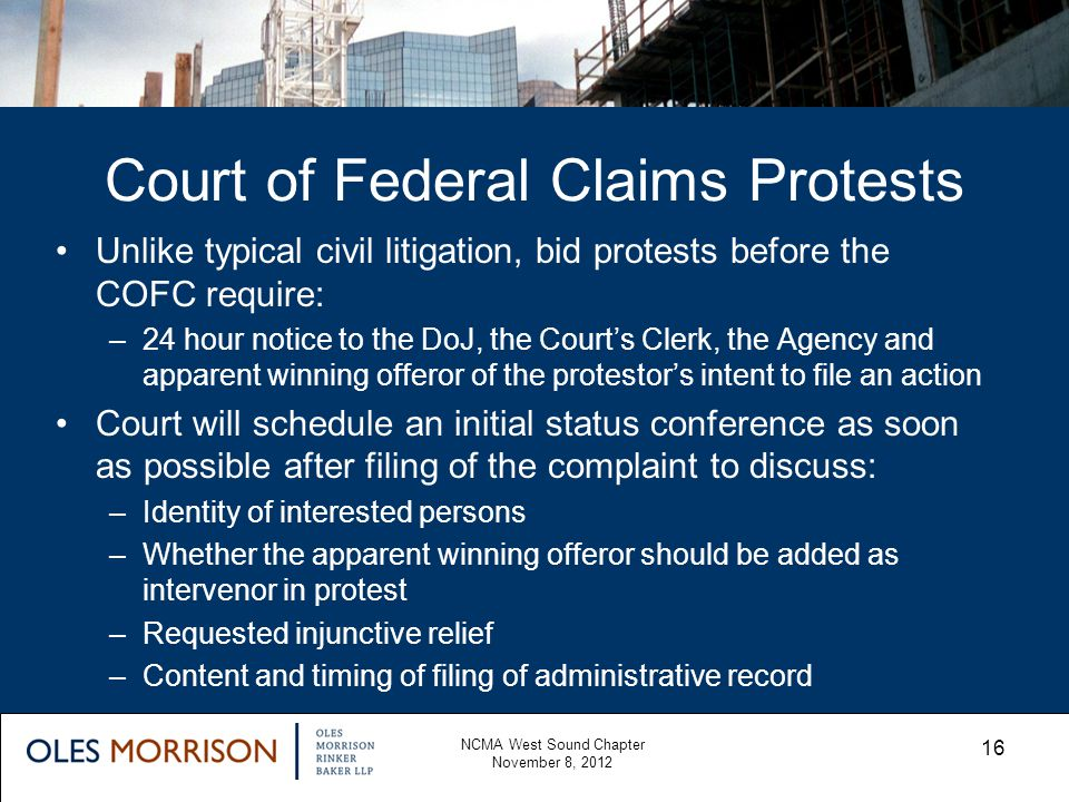 Court of Federal Claims Protests NCMA West Sound Chapter November 8, 2012 16 Unlike typical civil litigation, bid protests before the COFC require: –2