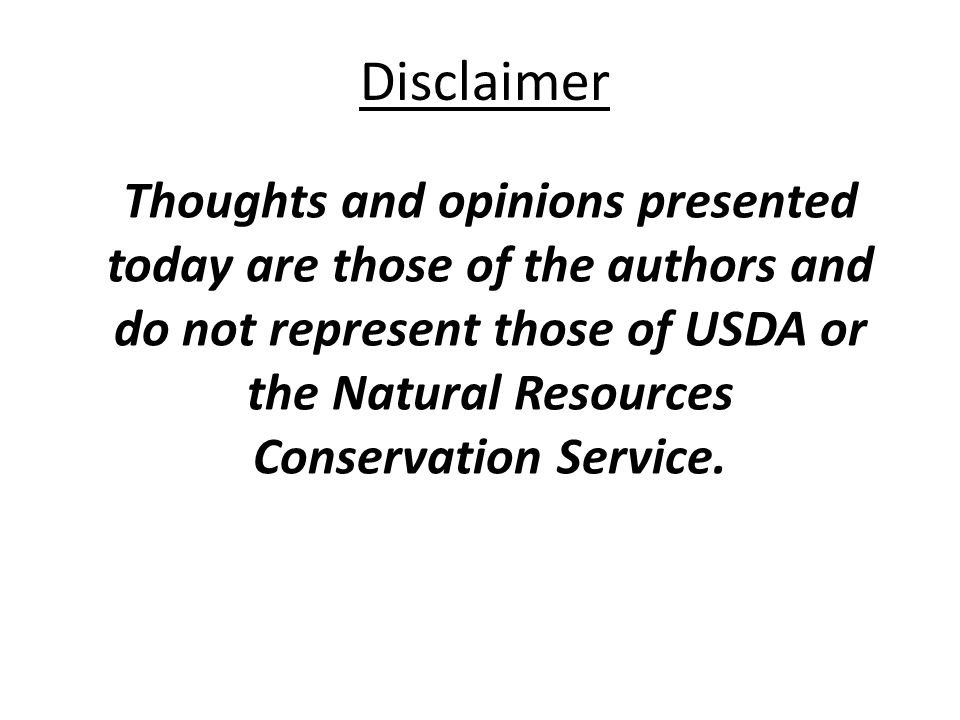 Disclaimer Thoughts and opinions presented today are those of the authors and do not represent those of USDA or the Natural Resources Conservation Service.