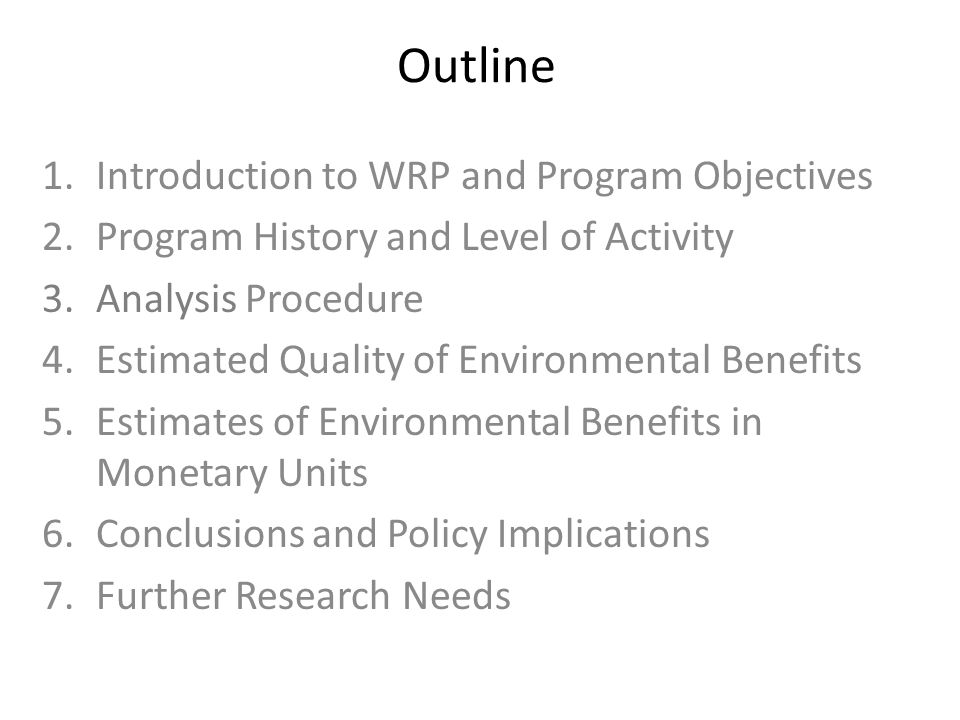 Outline 1.Introduction to WRP and Program Objectives 2.Program History and Level of Activity 3.Analysis Procedure 4.Estimated Quality of Environmental Benefits 5.Estimates of Environmental Benefits in Monetary Units 6.Conclusions and Policy Implications 7.Further Research Needs