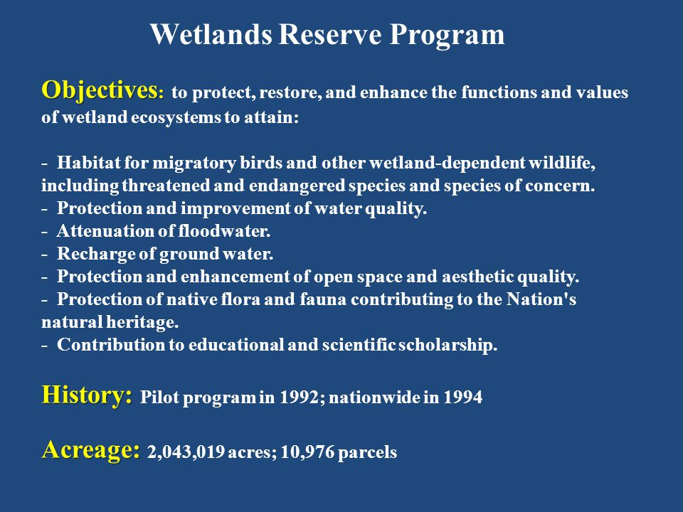 Wetlands Reserve Program Objectives : Objectives : to protect, restore, and enhance the functions and values of wetland ecosystems to attain: - Habitat for migratory birds and other wetland-dependent wildlife, including threatened and endangered species and species of concern.