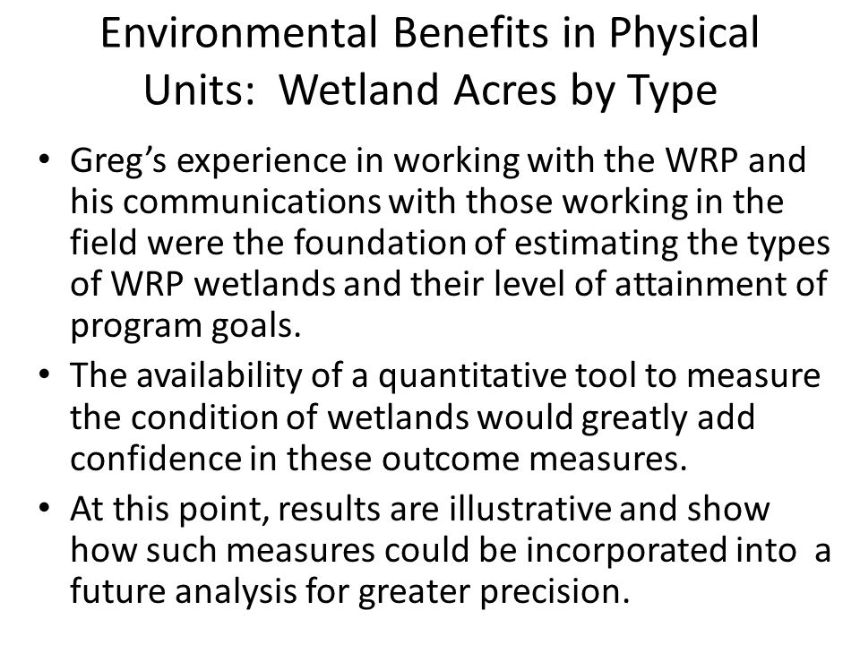 Environmental Benefits in Physical Units: Wetland Acres by Type Gregs experience in working with the WRP and his communications with those working in the field were the foundation of estimating the types of WRP wetlands and their level of attainment of program goals.