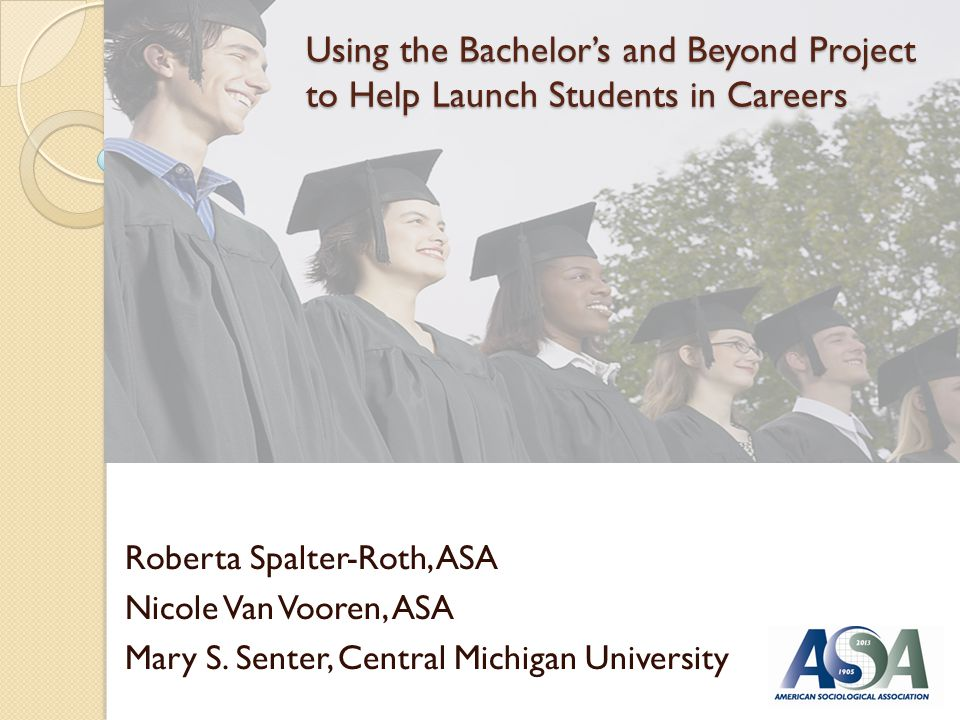 Using the Bachelors and Beyond Project to Help Launch Students in Careers Roberta Spalter-Roth, ASA Nicole Van Vooren, ASA Mary S.