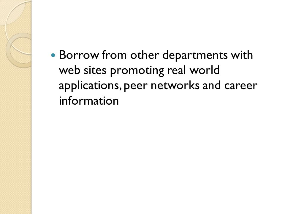 Borrow from other departments with web sites promoting real world applications, peer networks and career information